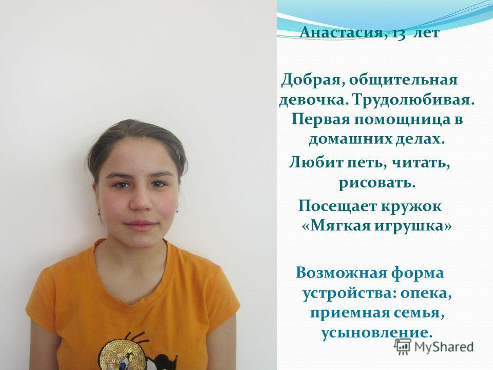 Анастасия, 13 лет Добрая, общительная девочка. Трудолюбивая. Первая помощница в домашних делах. Любит петь, читать, рисовать. Посещает кружок «Мягкая игрушка» Возможная форма устройства: опека, приемная семья, усыновление.