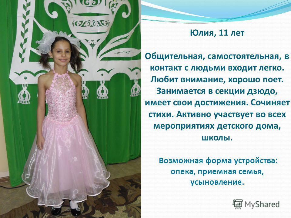 Юлия, 11 лет Общительная, самостоятельная, в контакт с людьми входит легко. Любит внимание, хорошо поет. Занимается в секции дзюдо, имеет свои достижения. Сочиняет стихи. Активно участвует во всех мероприятиях детского дома, школы. Возможная форма ус
