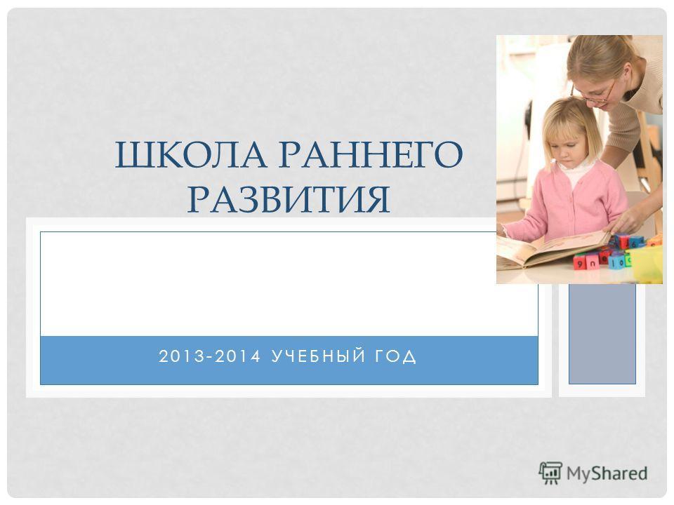 2013-2014 УЧЕБНЫЙ ГОД ШКОЛА РАННЕГО РАЗВИТИЯ