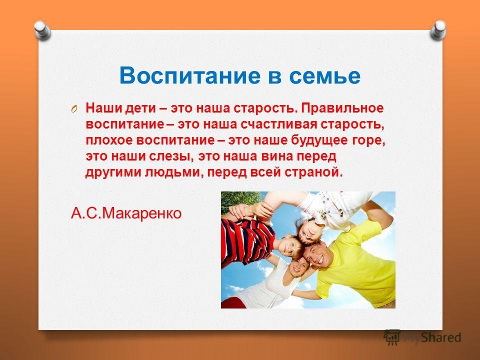 Воспитание в семье O Наши дети – это наша старость. Правильное воспитание – это наша счастливая старость, плохое воспитание – это наше будущее горе, это наши слезы, это наша вина перед другими людьми, перед всей страной. А. С. Макаренко