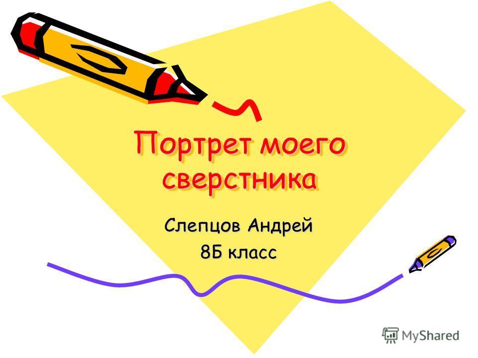 Портрет моего сверстника Слепцов Андрей 8Б класс