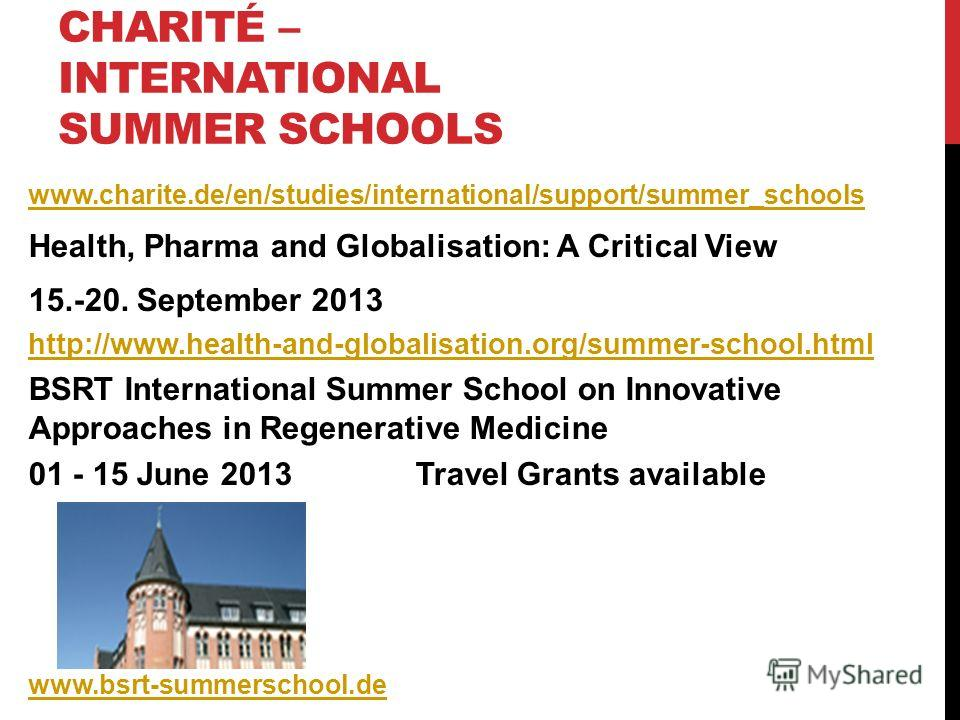 CHARITÉ – INTERNATIONAL SUMMER SCHOOLS www.charite.de/en/studies/international/support/summer_schools Health, Pharma and Globalisation: A Critical View 15.-20. September 2013 http://www.health-and-globalisation.org/summer-school.html BSRT Internation