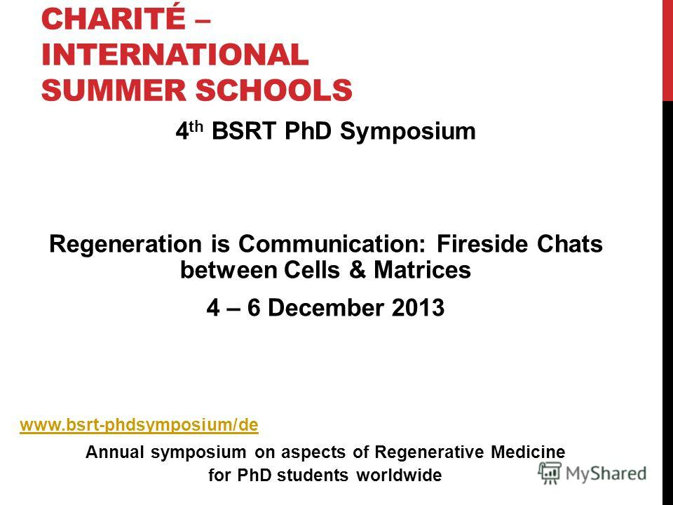 CHARITÉ – INTERNATIONAL SUMMER SCHOOLS 4 th BSRT PhD Symposium Regeneration is Communication: Fireside Chats between Cells & Matrices 4 – 6 December 2013 www.bsrt-phdsymposium/de Annual symposium on aspects of Regenerative Medicine for PhD students w