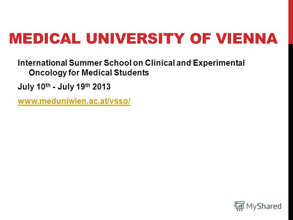 MEDICAL UNIVERSITY OF VIENNA International Summer School on Clinical and Experimental Oncology for Medical Students July 10 th - July 19 th 2013 www.meduniwien.ac.at/vsso/