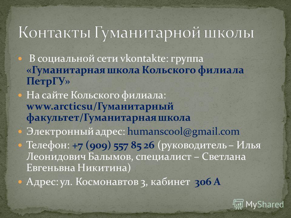 В социальной сети vkontakte: группа «Гуманитарная школа Кольского филиала ПетрГУ» На сайте Кольского филиала: www.arcticsu/Гуманитарный факультет/Гуманитарная школа Электронный адрес: humanscool@gmail.com Телефон: +7 (909) 557 85 26 (руководитель – И