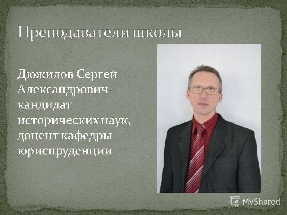 Дюжилов Сергей Александрович – кандидат исторических наук, доцент кафедры юриспруденции