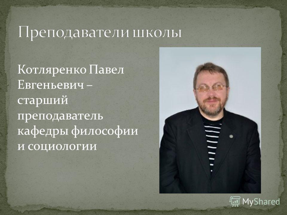 Котляренко Павел Евгеньевич – старший преподаватель кафедры философии и социологии