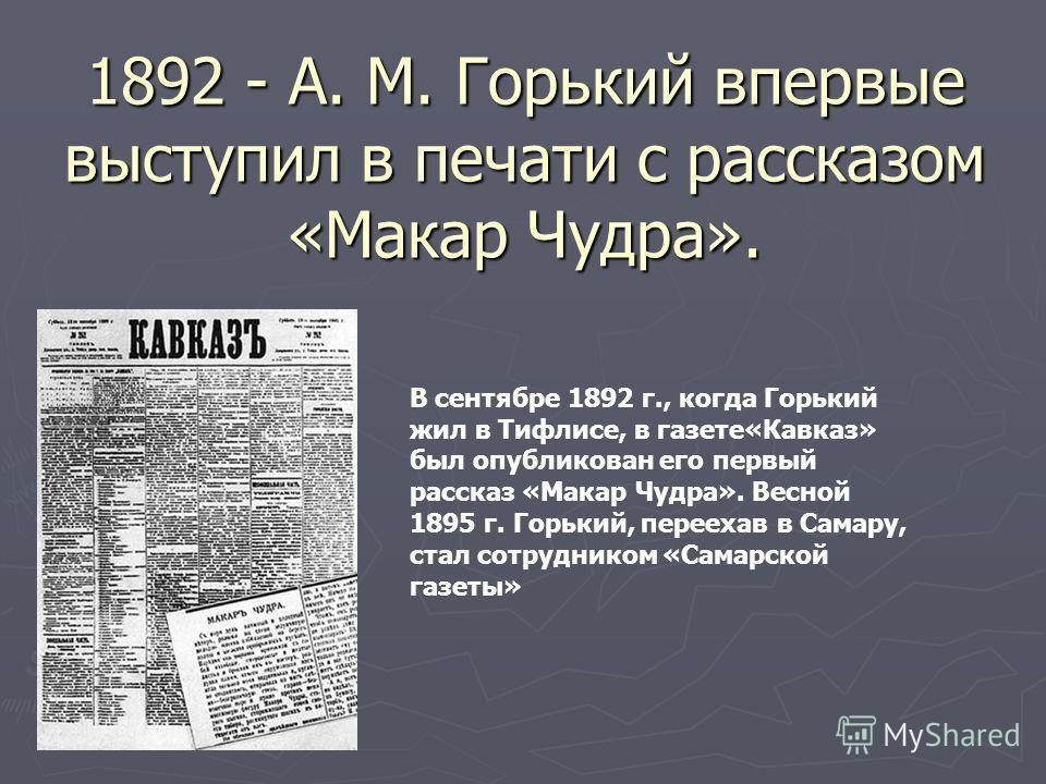 1892 - A. M. Горький впервые выступил в печати с рассказом «Макар Чудра». В сентябре 1892 г., когда Горький жил в Тифлисе, в газете«Кавказ» был опубликован его первый рассказ «Макар Чудра». Весной 1895 г. Горький, переехав в Самару, стал сотрудником