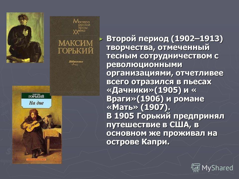 Второй период (1902–1913) творчества, отмеченный тесным сотрудничеством с революционными организациями, отчетливее всего отразился в пьесах «Дачники»(1905) и « Враги»(1906) и романе «Мать» (1907). В 1905 Горький предпринял путешествие в США, в основн