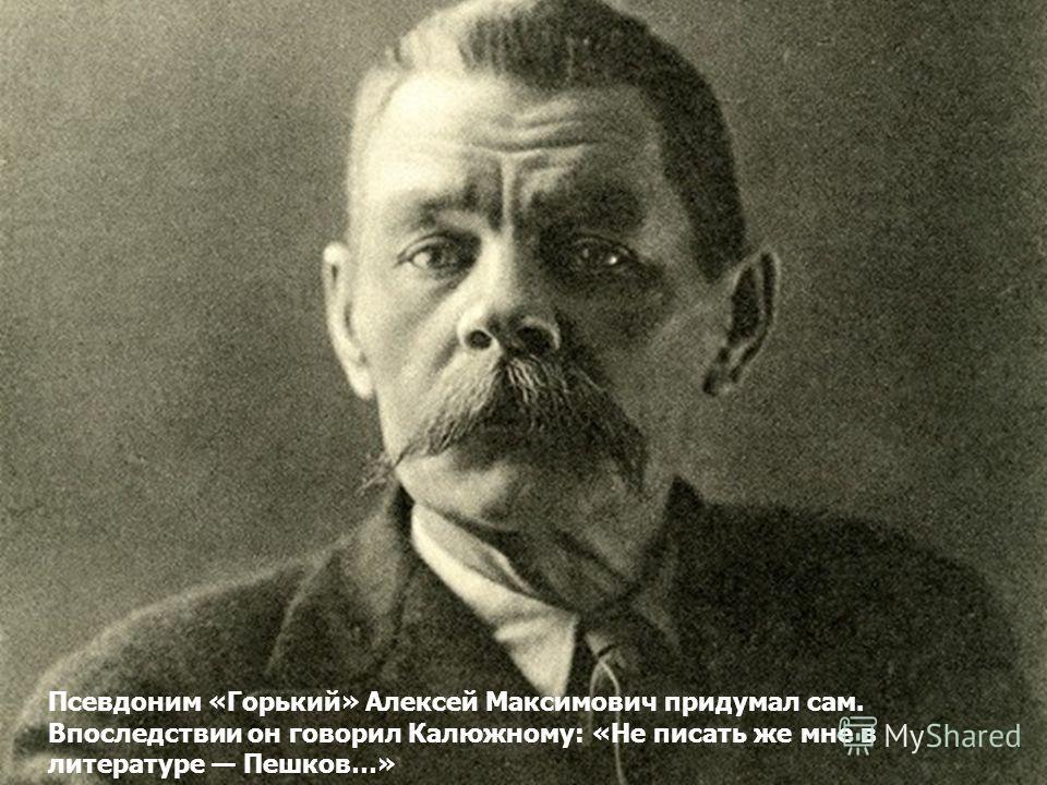 Псевдоним «Горький» Алексей Максимович придумал сам. Впоследствии он говорил Калюжному: «Не писать же мне в литературе Пешков…»