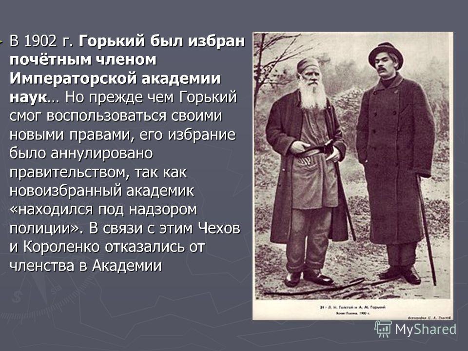 В 1902 г. Горький был избран почётным членом Императорской академии наук… Но прежде чем Горький смог воспользоваться своими новыми правами, его избрание было аннулировано правительством, так как новоизбранный академик «находился под надзором полиции»