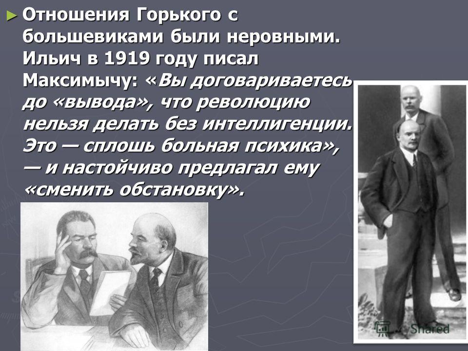 Отношения Горького с большевиками были неровными. Ильич в 1919 году писал Максимычу: «Вы договариваетесь до «вывода», что революцию нельзя делать без интеллигенции. Это сплошь больная психика», и настойчиво предлагал ему «сменить обстановку». Отношен