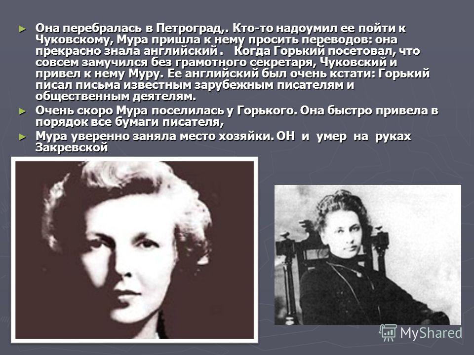 Она перебралась в Петроград,. Кто-то надоумил ее пойти к Чуковскому, Мура пришла к нему просить переводов: она прекрасно знала английский. Когда Горький посетовал, что совсем замучился без грамотного секретаря, Чуковский и привел к нему Муру. Ее англ