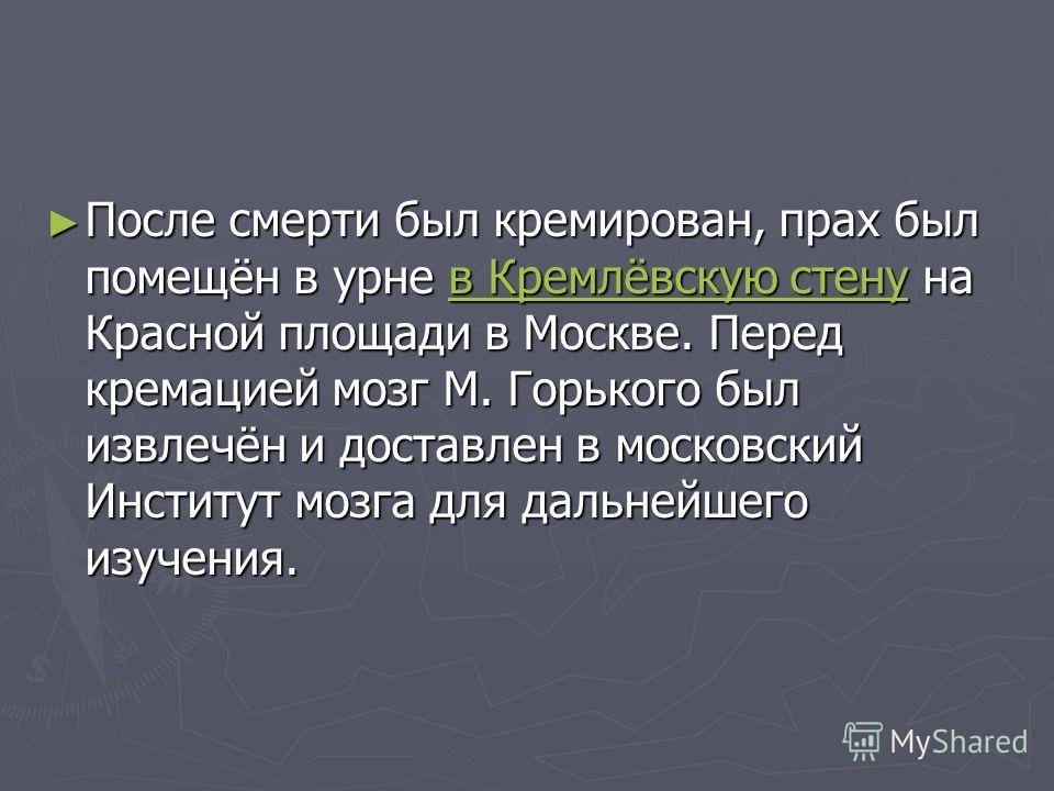 После смерти был кремирован, прах был помещён в урне в Кремлёвскую стену на Красной площади в Москве. Перед кремацией мозг М. Горького был извлечён и доставлен в московский Институт мозга для дальнейшего изучения. После смерти был кремирован, прах бы