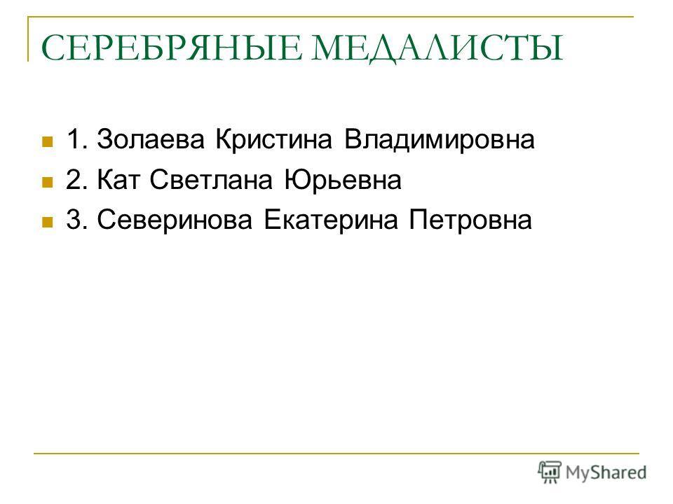 СЕРЕБРЯНЫЕ МЕДАЛИСТЫ 1. Золаева Кристина Владимировна 2. Кат Светлана Юрьевна 3. Северинова Екатерина Петровна