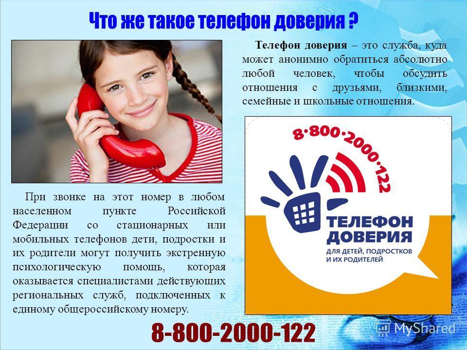 Телефон доверия – это служба, куда может анонимно обратиться абсолютно любой человек, чтобы обсудить отношения с друзьями, близкими, семейные и школьные отношения. При звонке на этот номер в любом населенном пункте Российской Федерации со стационарны