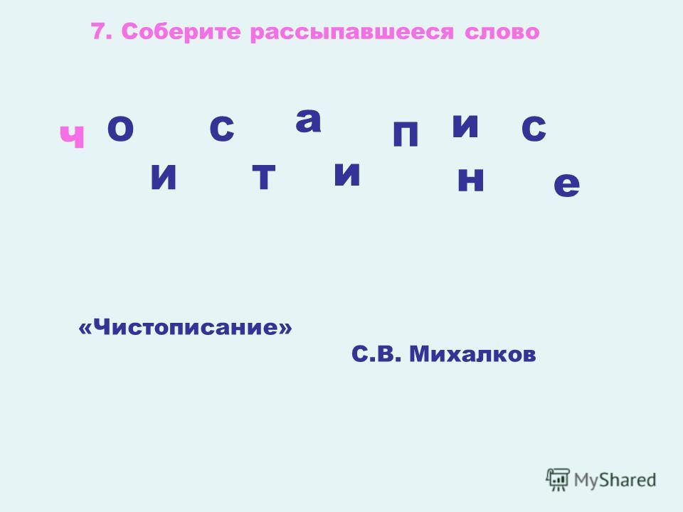 7. Соберите рассыпавшееся слово «Чистописание» С.В. Михалков ч С И О Т П С и е а н и