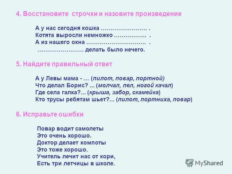 4. Восстановите строчки и назовите произведение А у нас сегодня кошка ……………………. Котята выросли немножко ……………... А из нашего окна ………………………….. …………………… делать было нечего. 5. Найдите правильный ответ А у Левы мама - … (пилот, повар, портной) Что дела