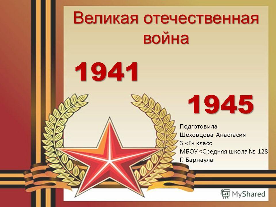 1941 1945 Великая отечественная война Подготовила Шеховцова Анастасия 3 «Г» класс МБОУ «Средняя школа 128 Г. Барнаула