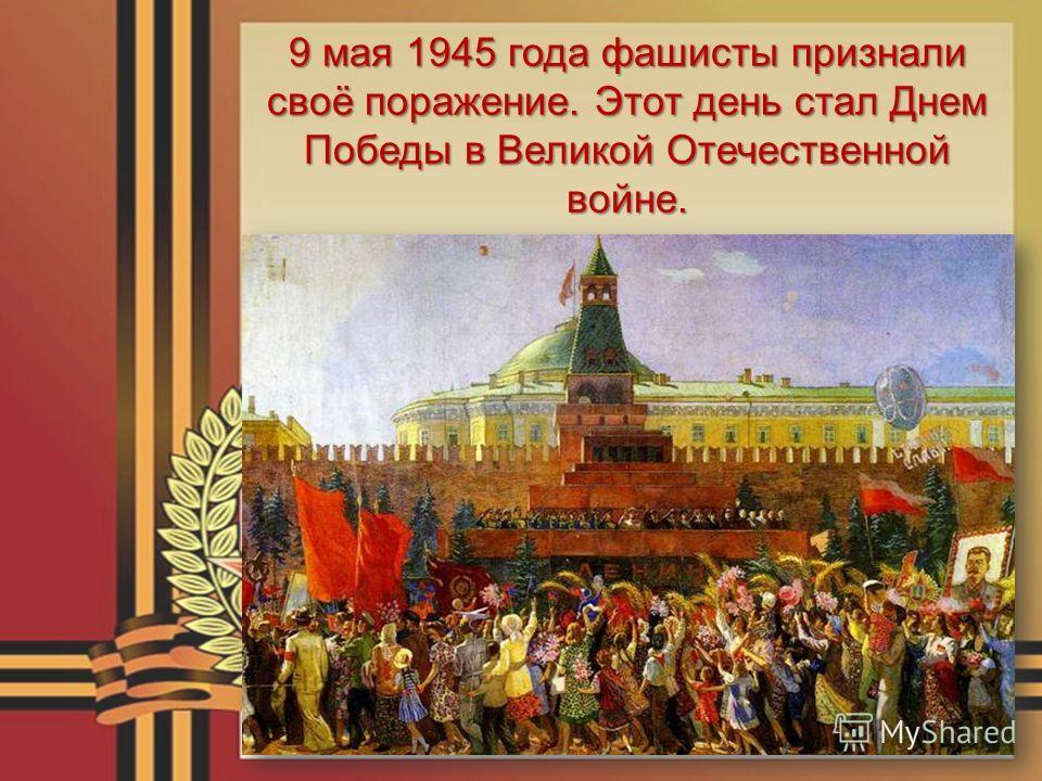 9 мая 1945 года фашисты признали своё поражение. Этот день стал Днем Победы в Великой Отечественной войне.