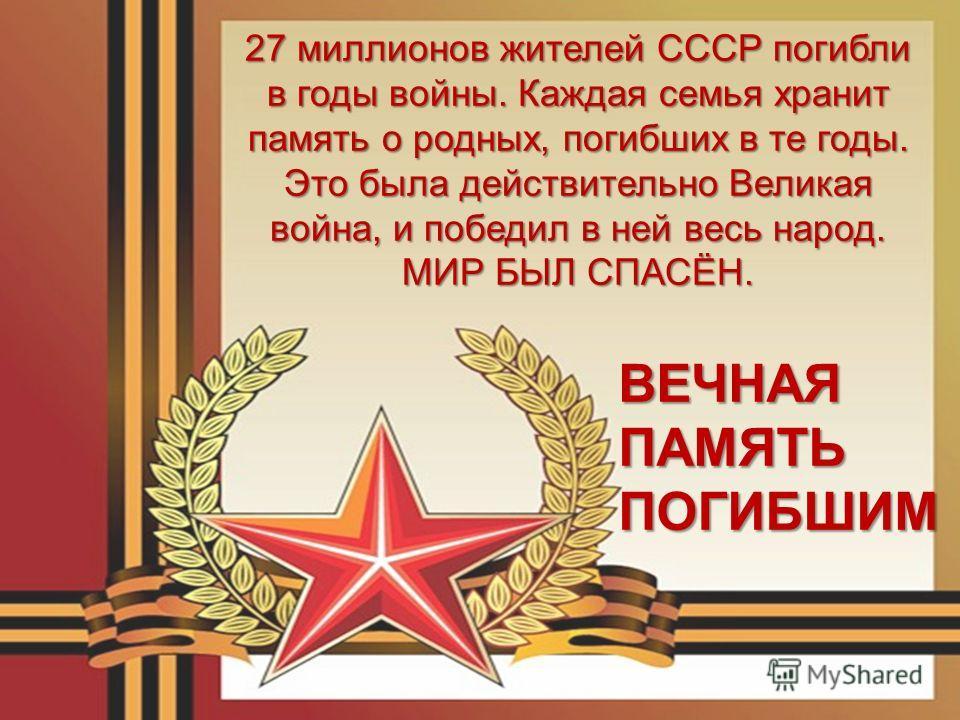 27 миллионов жителей СССР погибли в годы войны. Каждая семья хранит память о родных, погибших в те годы. Это была действительно Великая война, и победил в ней весь народ. МИР БЫЛ СПАСЁН. ВЕЧНАЯ ПАМЯТЬ ПОГИБШИМ