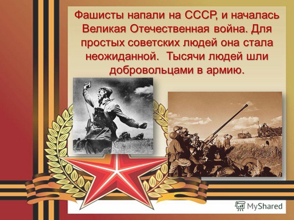 Фашисты напали на СССР, и началась Великая Отечественная война. Для простых советских людей она стала неожиданной. Тысячи людей шли добровольцами в армию.