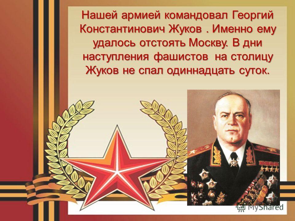 Нашей армией командовал Георгий Константинович Жуков. Именно ему удалось отстоять Москву. В дни наступления фашистов на столицу Жуков не спал одиннадцать суток.