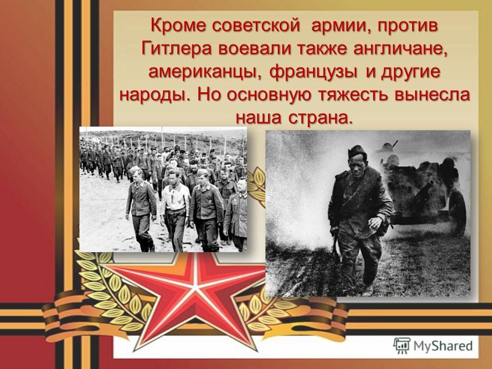 Кроме советской армии, против Гитлера воевали также англичане, американцы, французы и другие народы. Но основную тяжесть вынесла наша страна.