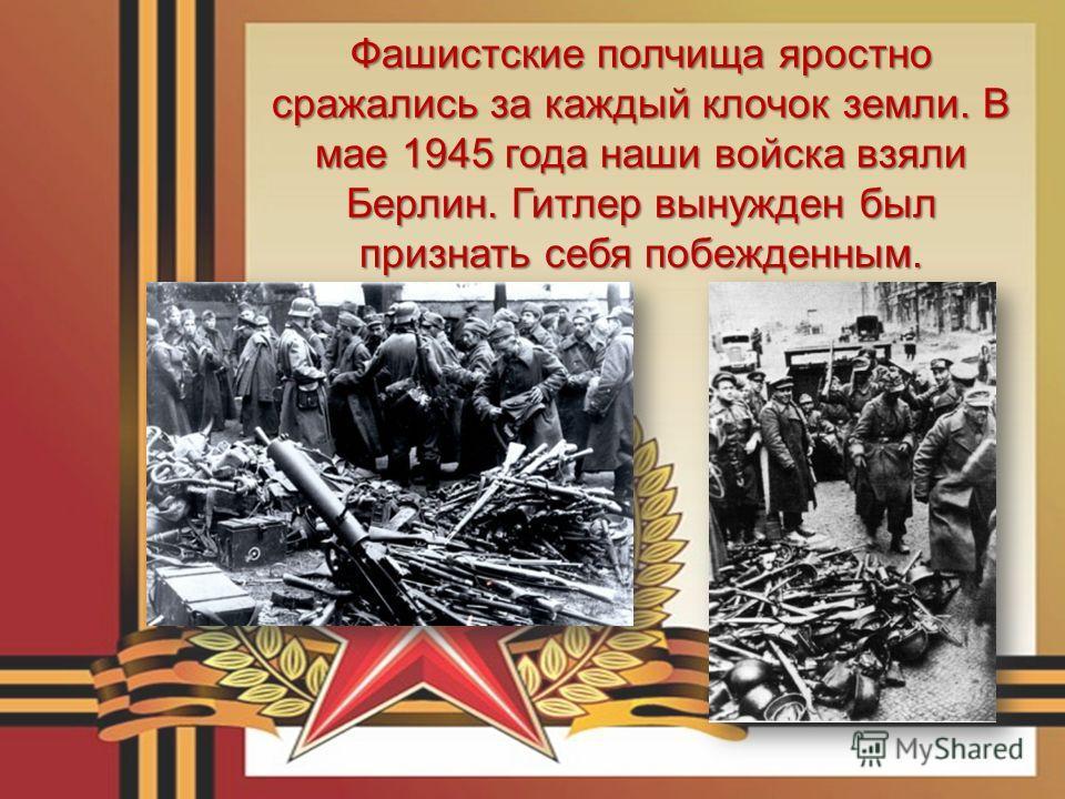 Фашистские полчища яростно сражались за каждый клочок земли. В мае 1945 года наши войска взяли Берлин. Гитлер вынужден был признать себя побежденным.