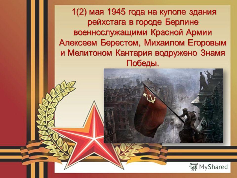 1(2) мая 1945 года на куполе здания рейхстага в городе Берлине военнослужащими Красной Армии Алексеем Берестом, Михаилом Егоровым и Мелитоном Кантария водружено Знамя Победы. 1(2) мая 1945 года на куполе здания рейхстага в городе Берлине военнослужащ
