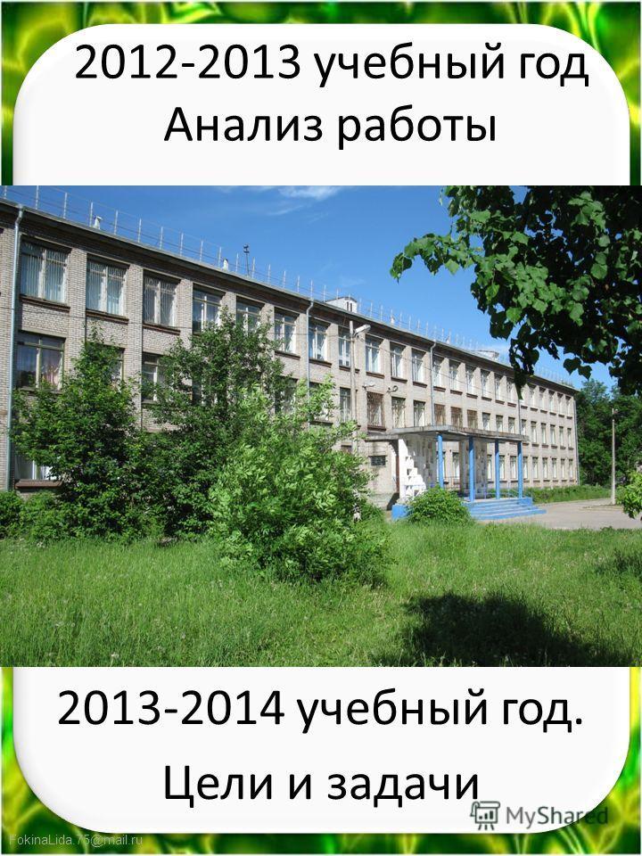 FokinaLida.75@mail.ru 2012-2013 учебный год Анализ работы 2013-2014 учебный год. Цели и задачи
