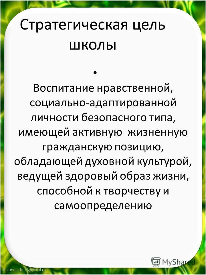 FokinaLida.75@mail.ru Стратегическая цель школы Воспитание нравственной, социально-адаптированной личности безопасного типа, имеющей активную жизненную гражданскую позицию, обладающей духовной культурой, ведущей здоровый образ жизни, способной к твор