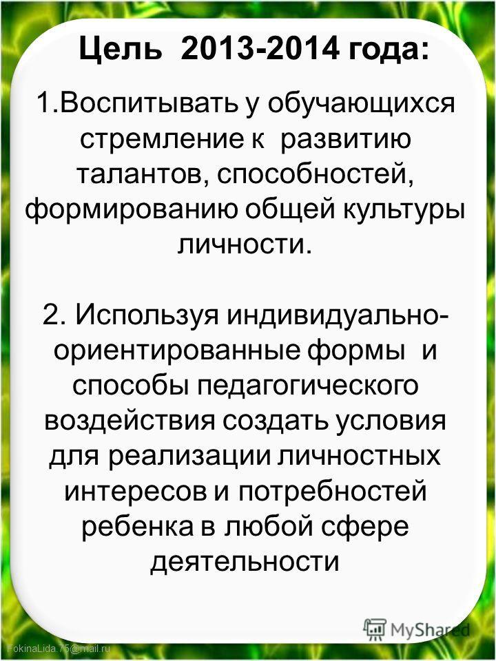 FokinaLida.75@mail.ru Цель 2013-2014 года: 1.Воспитывать у обучающихся стремление к развитию талантов, способностей, формированию общей культуры личности. 2. Используя индивидуально- ориентированные формы и способы педагогического воздействия создать