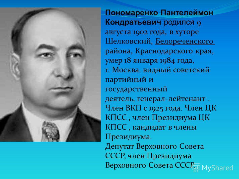 Пономаренко Пантелеймон Кондратьевич родился 9 августа 1902 года, в хуторе Шелковский, Белореченского района, Краснодарского края, умер 18 января 1984 года, г. Москва. видный советский партийный и государственный деятель, генерал-лейтенант. Член ВКП