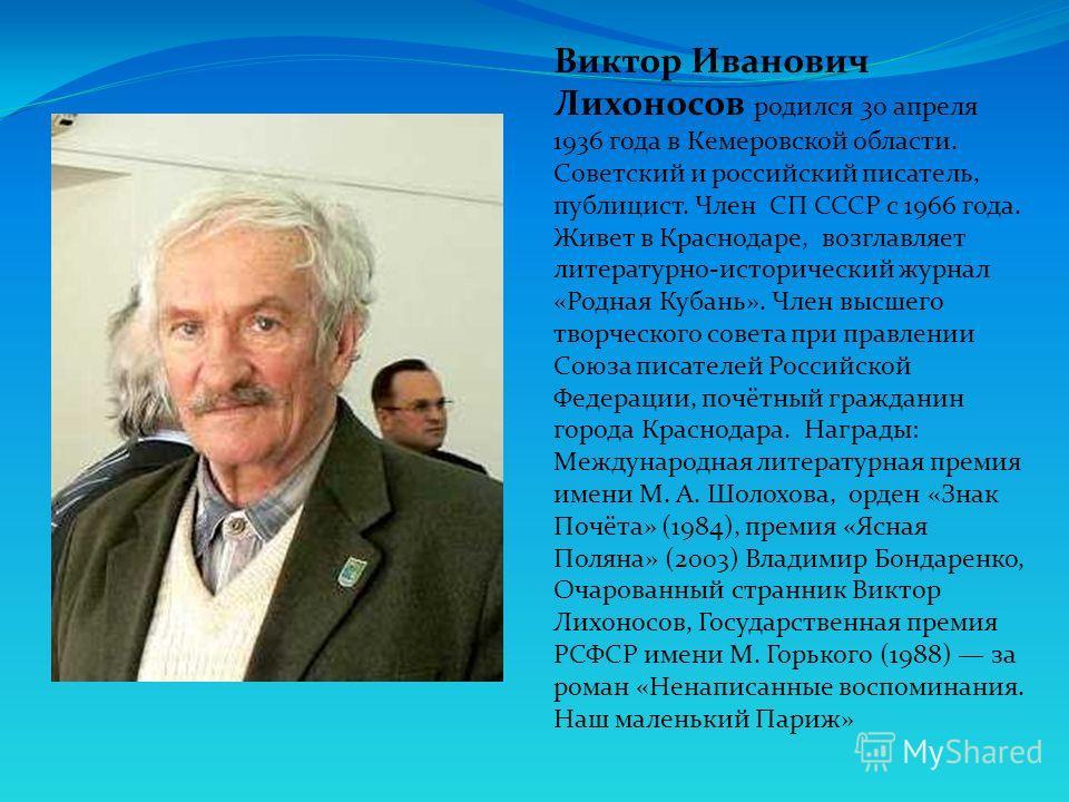 Виктор Иванович Лихоносов родился 30 апреля 1936 года в Кемеровской области. Советский и российский писатель, публицист. Член СП СССР с 1966 года. Живет в Краснодаре, возглавляет литературно-исторический журнал «Родная Кубань». Член высшего творческо