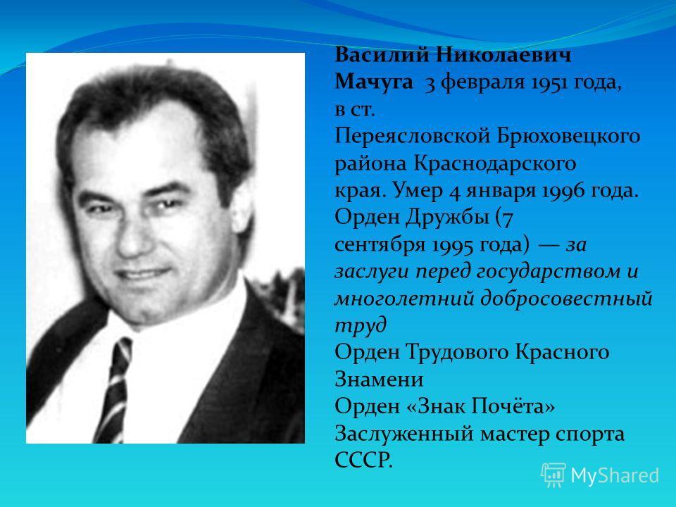 Василий Николаевич Мачуга 3 февраля 1951 года, в ст. Переясловской Брюховецкого района Краснодарского края. Умер 4 января 1996 года. Орден Дружбы (7 сентября 1995 года) за заслуги перед государством и многолетний добросовестный труд Орден Трудового К