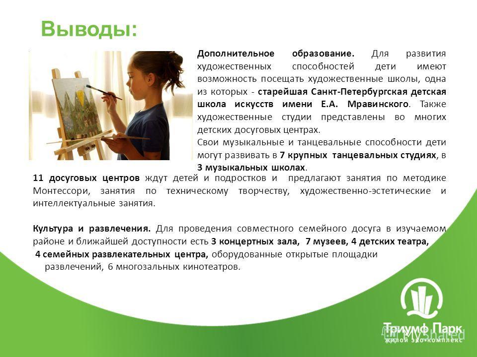 Выводы: Дополнительное образование. Для развития художественных способностей дети имеют возможность посещать художественные школы, одна из которых - старейшая Санкт-Петербургская детская школа искусств имени Е.А. Мравинского. Также художественные сту
