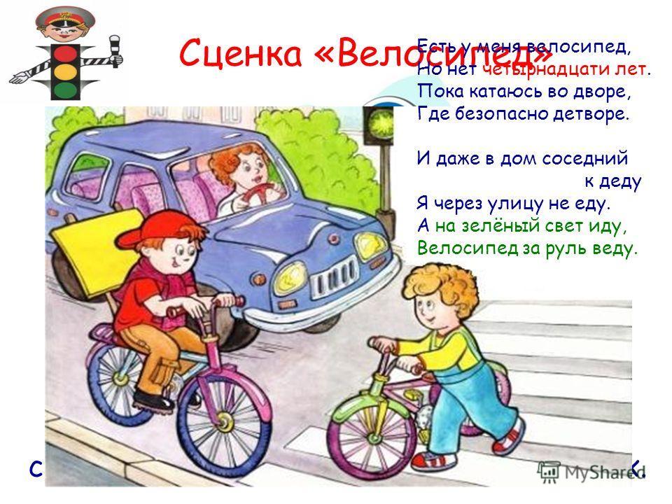 Сценка «Велосипед» Кататься на велосипеде можно в специально отведённых для этого местах. Есть у меня велосипед, Но нет четырнадцати лет. Пока катаюсь во дворе, Где безопасно детворе. И даже в дом соседний к деду Я через улицу не еду. А на зелёный св
