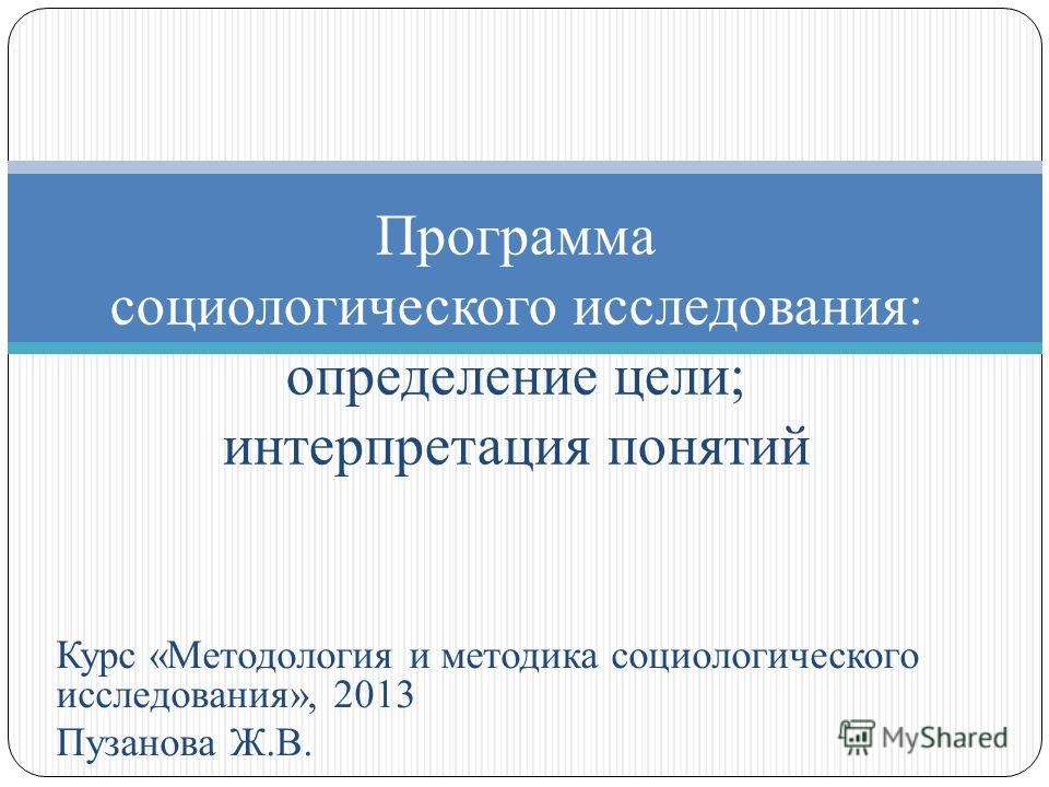 Курс «Методология и методика социологического исследования», 2013 Пузанова Ж.В. Программа социологического исследования: определение цели; интерпретация понятий