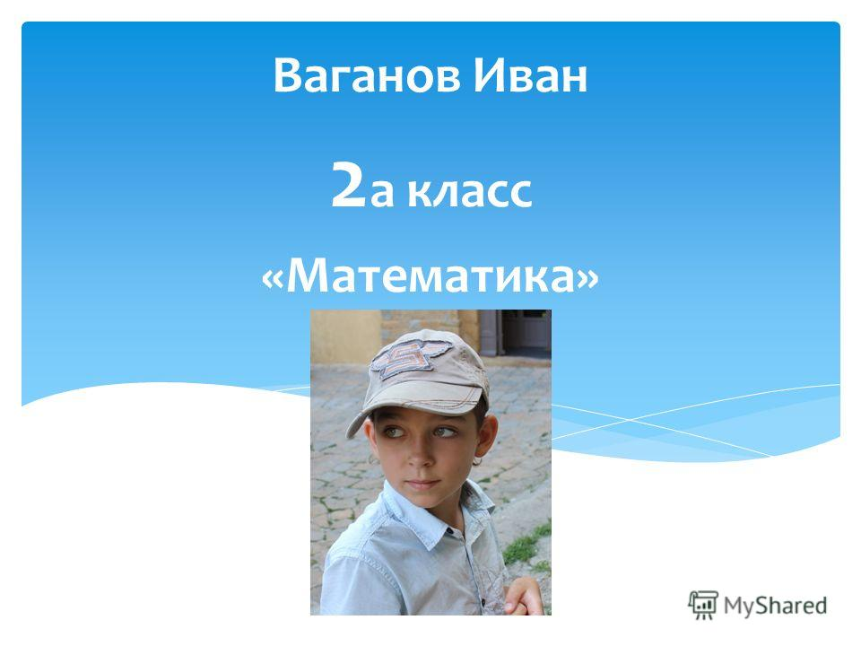 Ваганов Иван 2 а класс «Математика»
