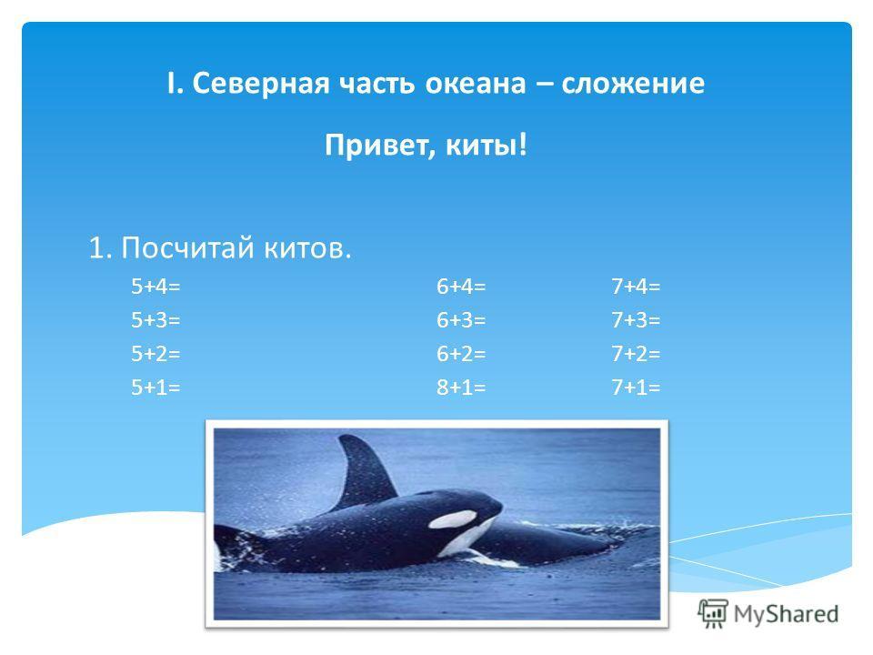 I. Северная часть океана – сложение Привет, киты! 1.Посчитай китов. 5+4=6+4=7+4= 5+3=6+3=7+3= 5+2=6+2=7+2= 5+1=8+1=7+1=