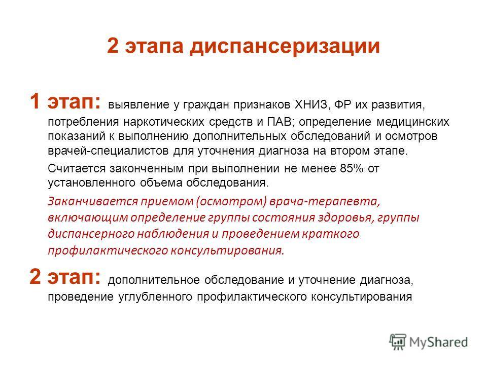 2 этапа диспансеризации 1 этап: выявление у граждан признаков ХНИЗ, ФР их развития, потребления наркотических средств и ПАВ; определение медицинских показаний к выполнению дополнительных обследований и осмотров врачей-специалистов для уточнения диагн
