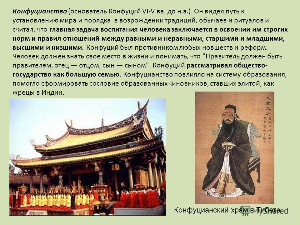 Конфуцианство (основатель Конфуций VI-V вв. до н.э.) Он видел путь к установлению мира и порядка в возрождении традиций, обычаев и ритуалов и считал, что главная задача воспитания человека заключается в освоении им строгих норм и правил отношений меж
