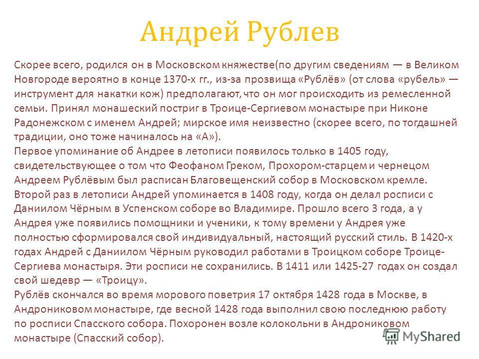 Андрей Рублев Скорее всего, родился он в Московском княжестве(по другим сведениям в Великом Новгороде вероятно в конце 1370-х гг., из-за прозвища «Рублёв» (от слова «рубель» инструмент для накатки кож) предполагают, что он мог происходить из ремеслен