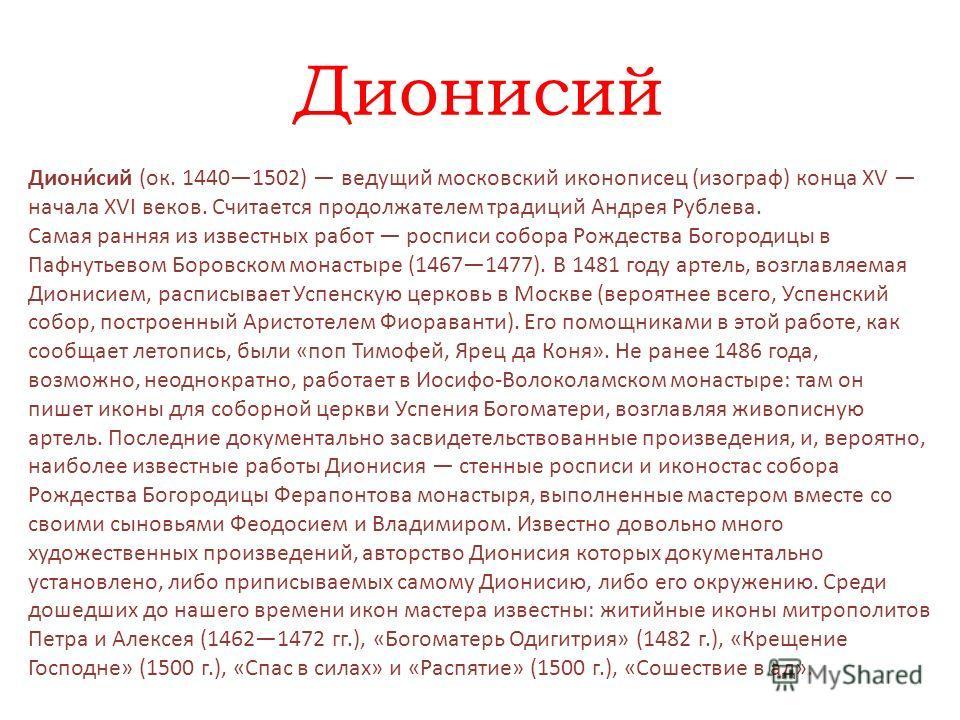 Дионисий Диони́сий (ок. 14401502) ведущий московский иконописец (изограф) конца XV начала XVI веков. Считается продолжателем традиций Андрея Рублева. Самая ранняя из известных работ росписи собора Рождества Богородицы в Пафнутьевом Боровском монастыр