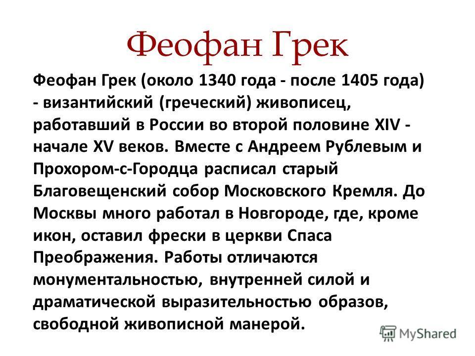 Феофан Грек Феофан Грек (около 1340 года - после 1405 года) - византийский (греческий) живописец, работавший в России во второй половине XIV - начале XV веков. Вместе с Андреем Рублевым и Прохором-с-Городца расписал старый Благовещенский собор Москов