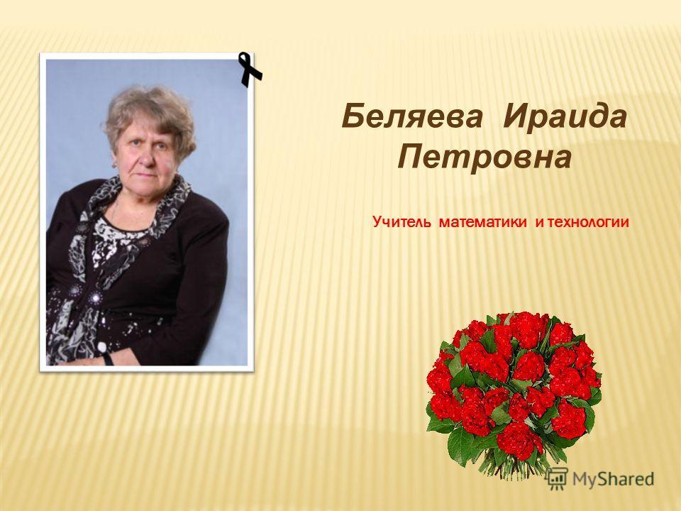 Беляева Ираида Петровна Учитель математики и технологии