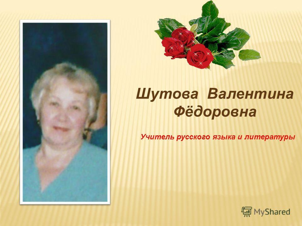 Шутова Валентина Фёдоровна Учитель русского языка и литературы