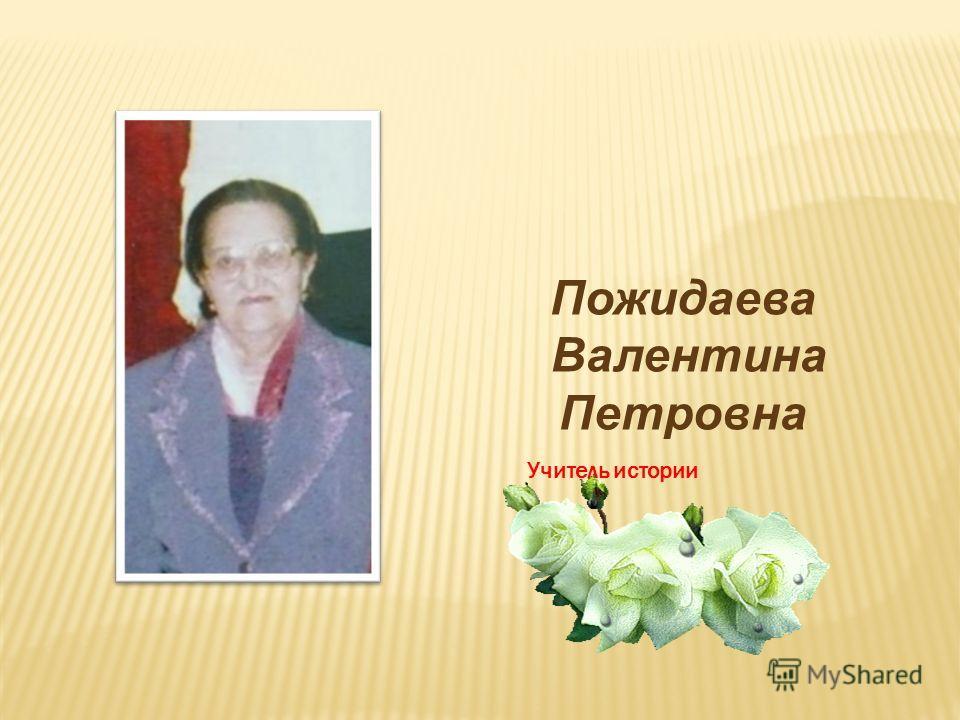 Пожидаева Валентина Петровна Учитель истории
