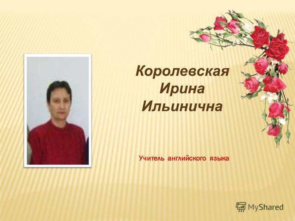 Королевская Ирина Ильинична Учитель английского языка
